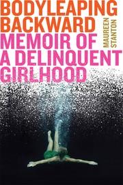 Body leaping backward : memoir of a delinquent girlhood